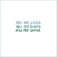 You Are Loved. You Are Good. You Are Brave.